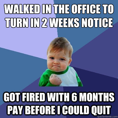 walked in the office to turn in 2 weeks notice got fired wit - Success Kid