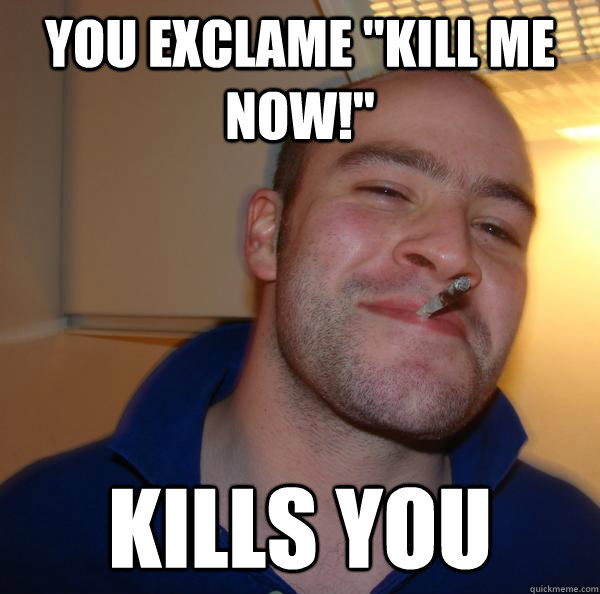 you exclame kill me now kills you - Good Guy Greg