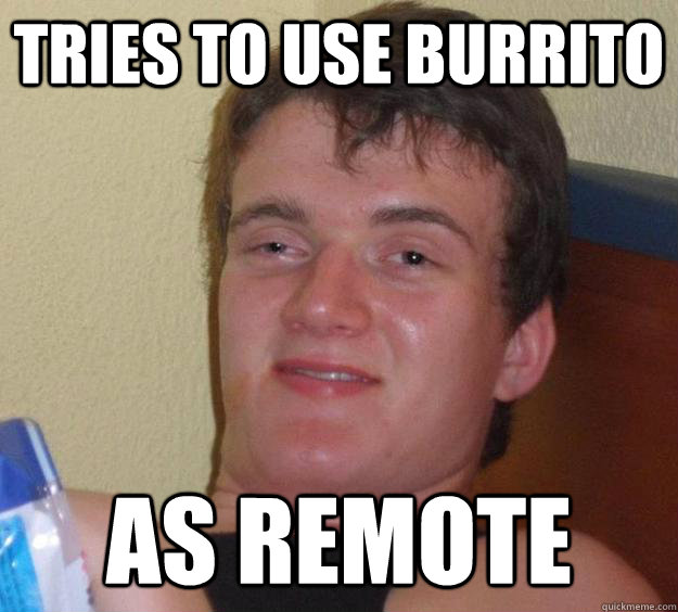 tries to use burrito as remote - 10 Guy