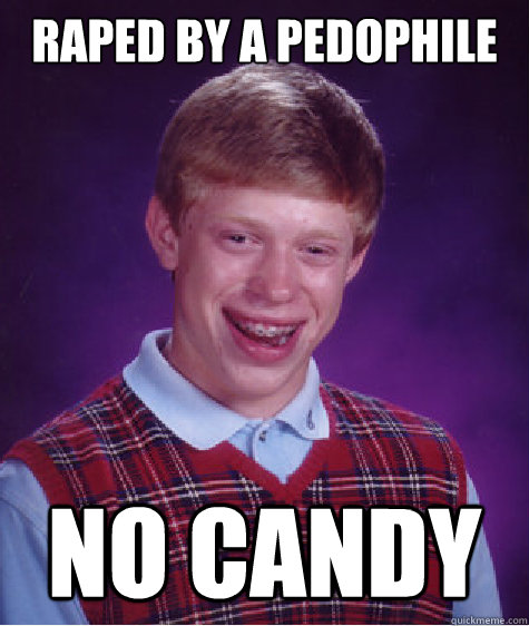 raped by a pedophile no candy - BAD LUCK BRIAN