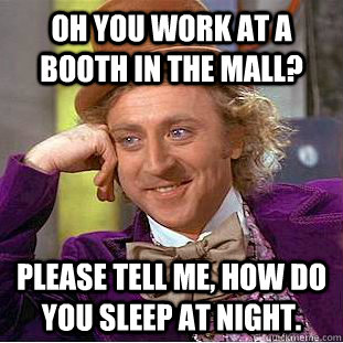 oh you work at a booth in the mall please tell me how do y - Condescending Wonka