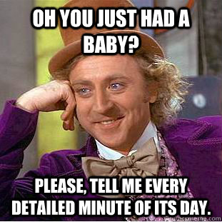 oh you just had a baby please tell me every detailed minut - Condescending Wonka