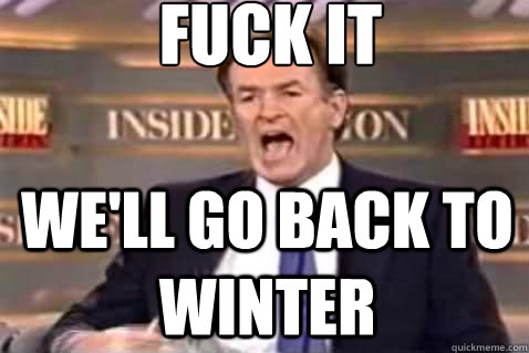 fuck it well go back to winter - Fuck It Bill OReilly
