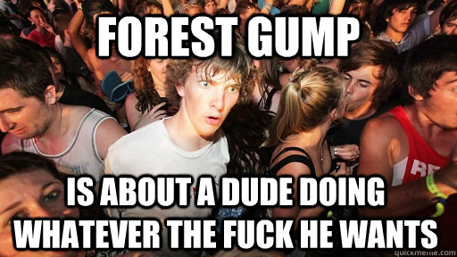 forest gump is about a dude doing whatever the fuck he wants - Sudden Clarity Clarence