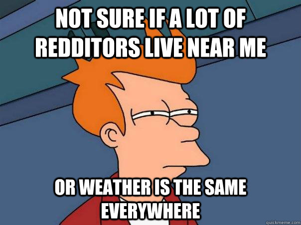 not sure if a lot of redditors live near me or weather is th - Futurama Fry