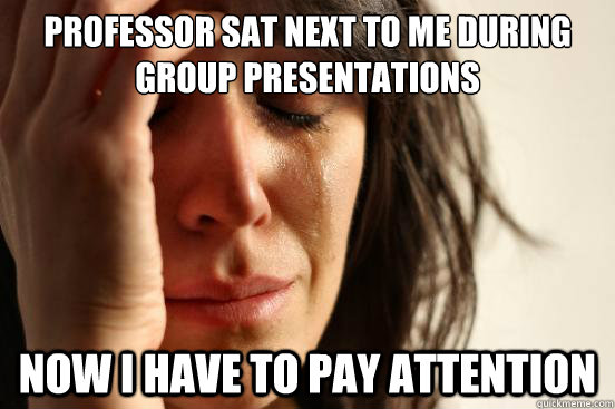 professor sat next to me during group presentations now i ha - First World Problems