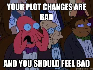 your plot changes are bad and you should feel bad - X is bad and you should feel bad