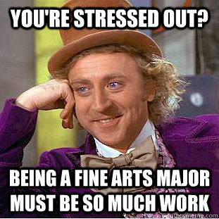 youre stressed out being a fine arts major must be so much - Condescending Wonka