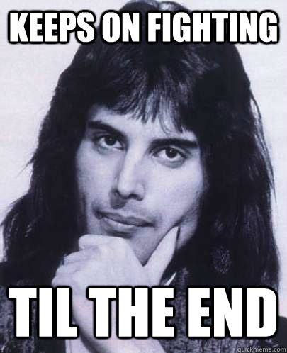 keeps on fighting til the end - Good Guy Freddie Mercury