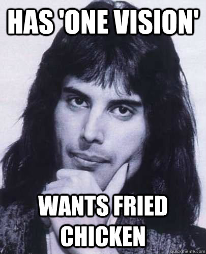 has one vision wants fried chicken - Good Guy Freddie Mercury