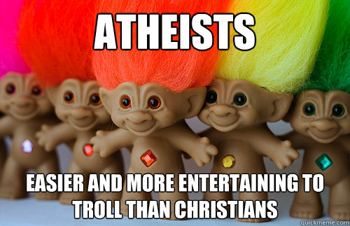 atheists easier and more entertaining to troll than christia - Trolls