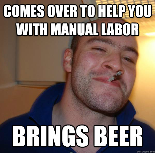 comes over to help you with manual labor brings beer - Good Guy Greg