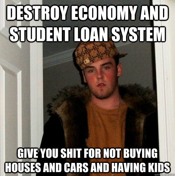 destroy economy and student loan system give you shit for no - Scumbag Steve