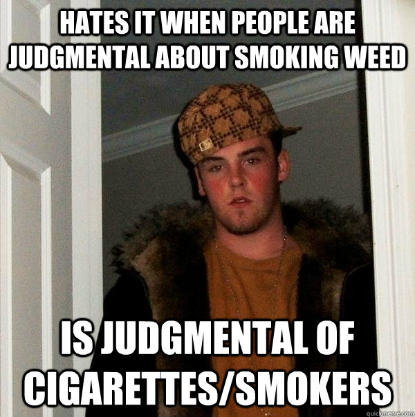 hates it when people are judgmental about smoking weed is ju - Scumbag Steve