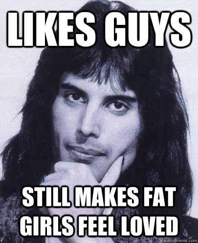 likes guys still makes fat girls feel loved - Good Guy Freddie Mercury