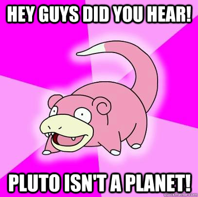 hey guys did you hear pluto isnt a planet - Slowpoke