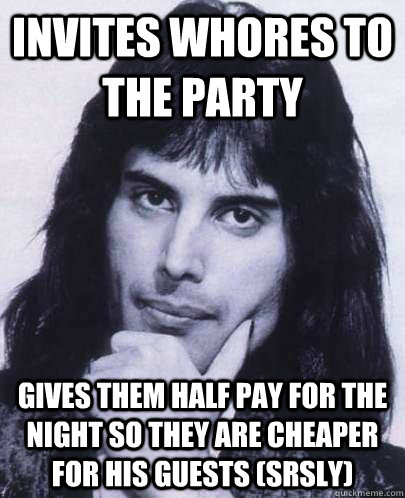 invites whores to the party gives them half pay for the nigh - Good Guy Freddie Mercury