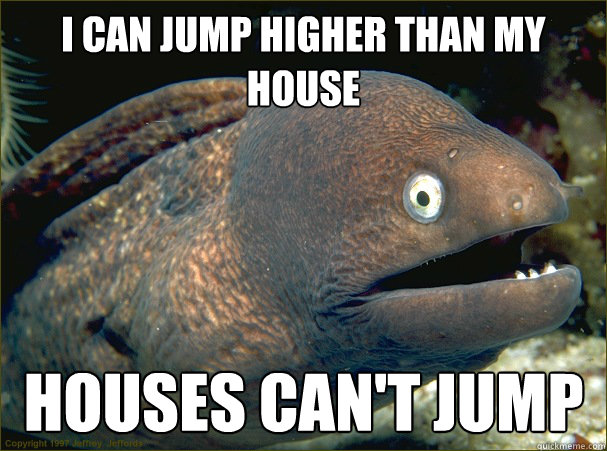 i can jump higher than my house houses cant jump - Bad Joke Eel
