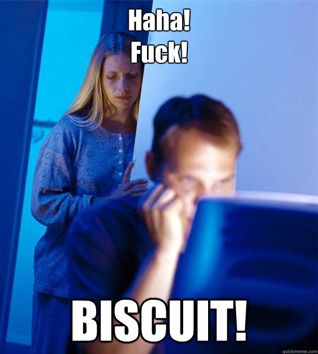 haha fuck biscuit - Redditors Wife