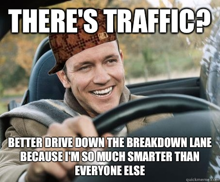 Theres traffic Better drive in the breakdown lane because im - SCUMBAG DRIVER
