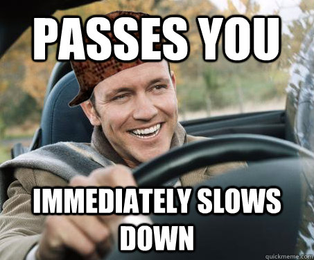 passes you immediately slows down - SCUMBAG DRIVER