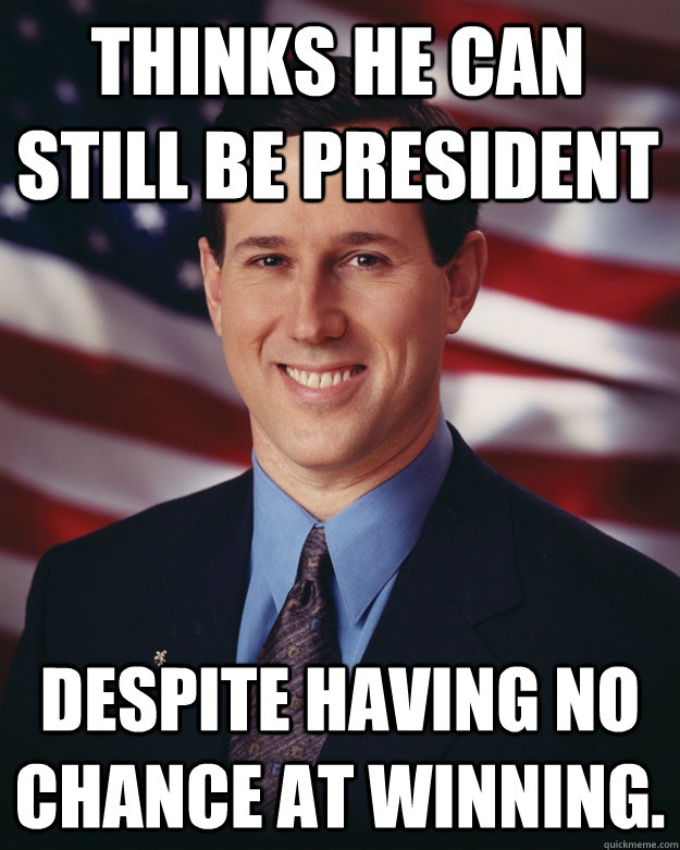 thinks he can still be president despite having no chance a - Rick Santorum