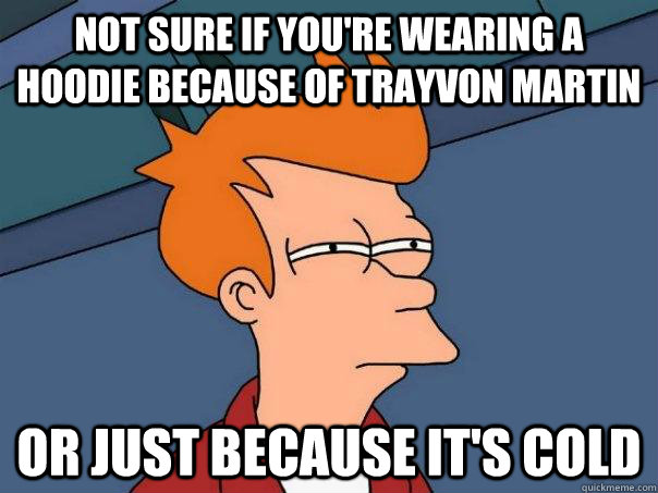 not sure if youre wearing a hoodie because of trayvon marti - Futurama Fry