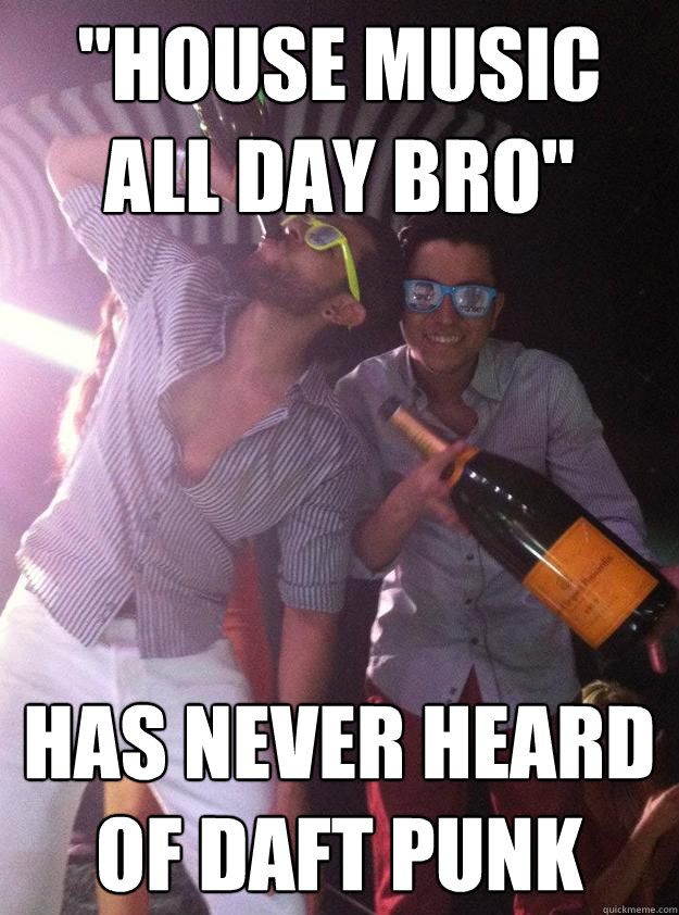 house music all day bro has never heard of daft punk - House Music Douchebags