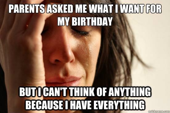 parents asked me what i want for my birthday but i cant thi - First World Problems