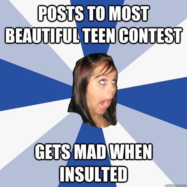 posts to most beautiful teen contest gets mad when insulted - Annoying ...