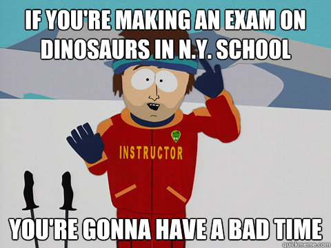 if youre making an exam on dinosaurs in ny school youre  - Youre gonna have a bad time