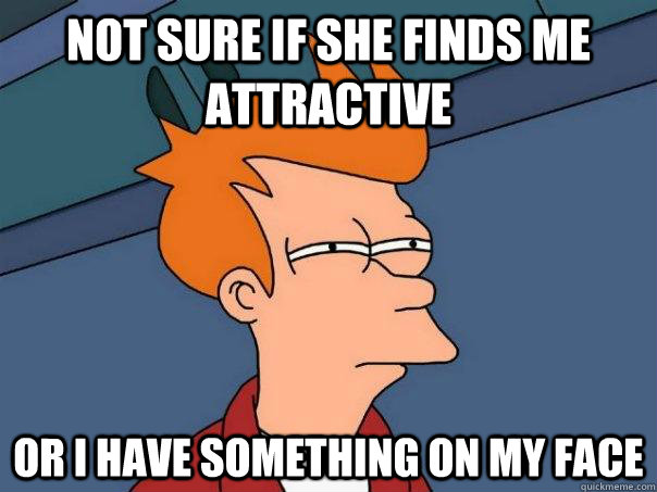 not sure if she finds me attractive or i have something on m - Futurama Fry