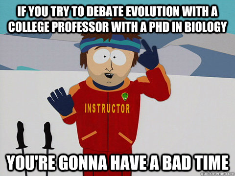 if you try to debate evolution with a college professor with - Ski instructor