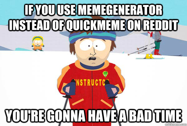 if you use memegenerator instead of quickmeme on reddit you - Super Cool Ski Instructor