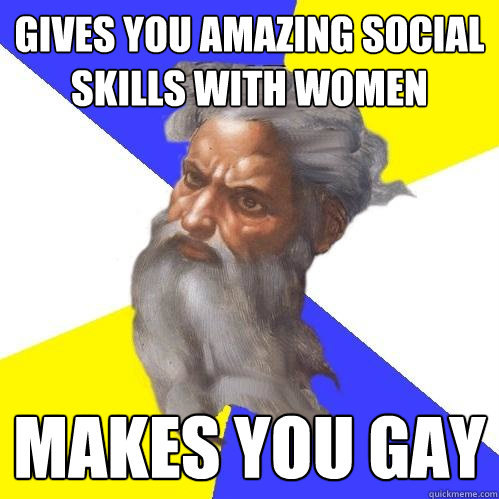gives you amazing social skills with women makes you gay - Advice God