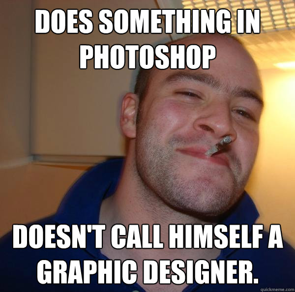 does something in photoshop doesnt call himself a graphic d - Good Guy Greg
