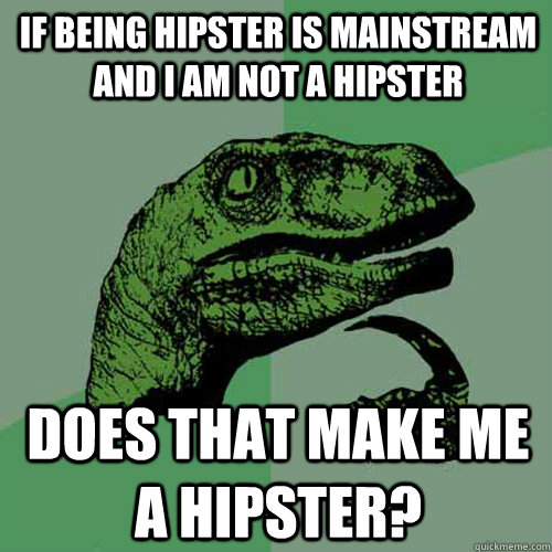 if being hipster is mainstream and i am not a hipster does t - Philosoraptor