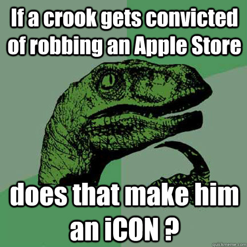 if a crook gets convicted of robbing an apple store does tha - Philosoraptor