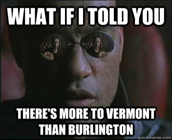 what if i told you theres more to vermont than burlington - Morpheus SC