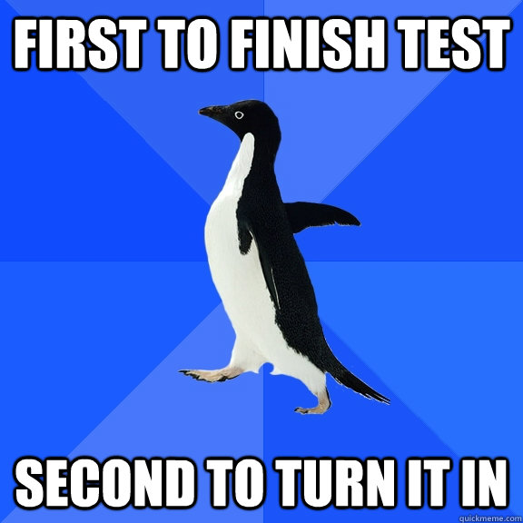 first to finish test second to turn it in - Socially Awkward Penguin