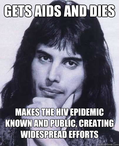 gets aids and dies makes the hiv epidemic known and public  - Good Guy Freddie Mercury