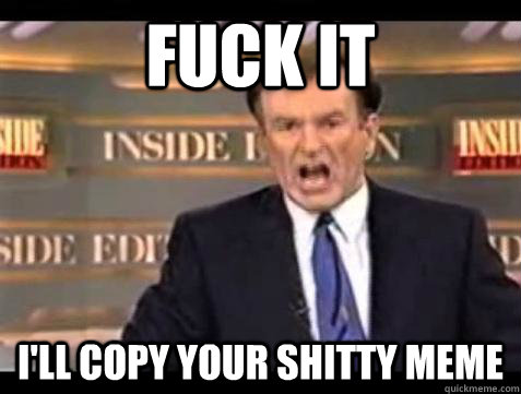 fuck it ill copy your shitty meme - Bill OReilly Fuck It