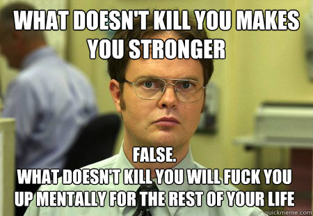 what doesnt kill you makes you stronger false what doesn - Dwight