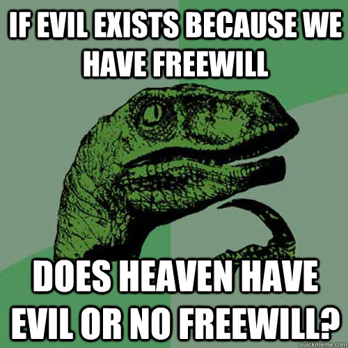 if evil exists because we have freewill does heaven have evi - Philosoraptor