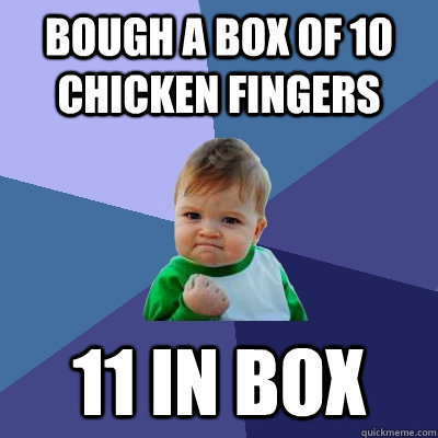 bough a box of 10 chicken fingers 11 in box - Success Kid