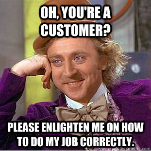 oh youre a customer please enlighten me on how to do my  - Condescending Wonka