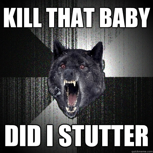 kill that baby did i stutter - Insanity Wolf