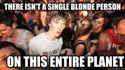 there isnt a single blonde person on this entire planet - Sudden Clarity Clarence