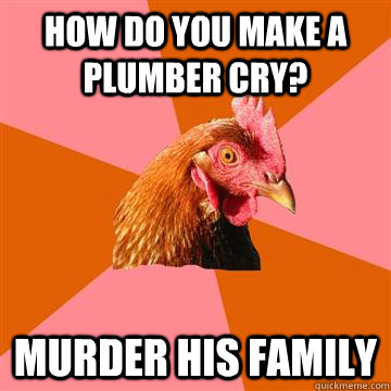 how do you make a plumber cry murder his family - Anti-Joke Chicken