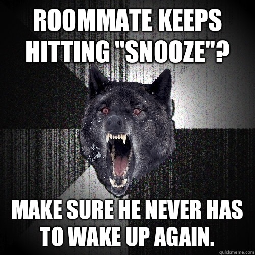 Roommate keeps hitting snooze Make sure he never has to wake - Insanity Wolf